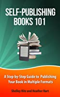 Self-Publishing Books 101: A Step-by-Step Guide to Publishing Your Book in Multiple Formats