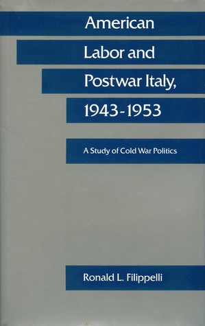 American Labor and Postwar Italy, 1943-1953: A Study of Cold War Politics  by  Ronald Filippelli