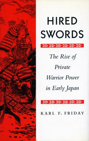 Hired Swords: The Rise of Private Warrior Power in Early Japan Karl F. Friday