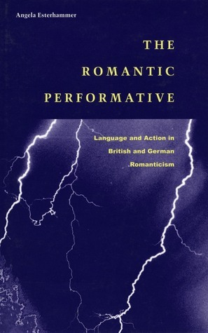 The Romantic Performative: Language and Action in British and German Romanticism Angela Esterhammer