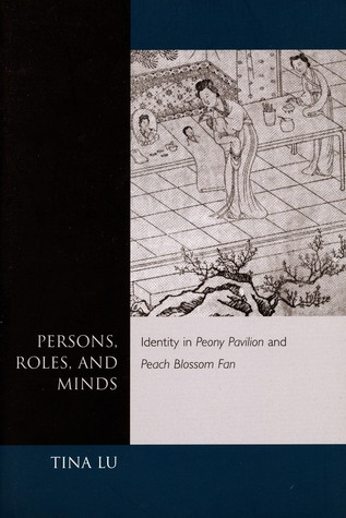 Persons, Roles, and Minds: Identity in Peony Pavilion and Peach Blossom Fan  by  Tina Lu