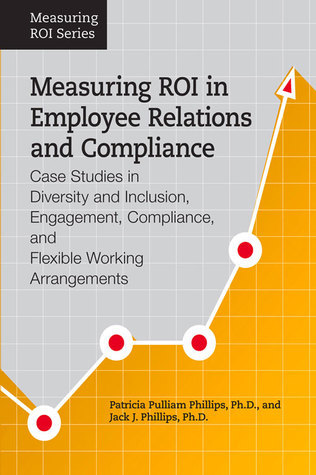 Measuring ROI in Employee Relations and Compliance: Case Studies in Diversity and Inclusion, Engagement, Compliance, and Flexible Working Arrangements  by  Jack J. Phillips