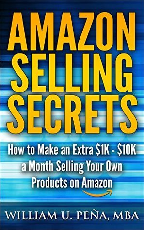 Amazon Selling Secrets: How to Make an Extra $1K - $10K a Month Selling Your Own Products on Amazon William U. Peña