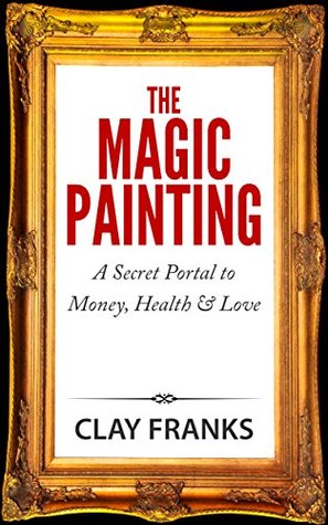 The Magic Painting: A Secret Portal to Money, Health & Love Clay Franks