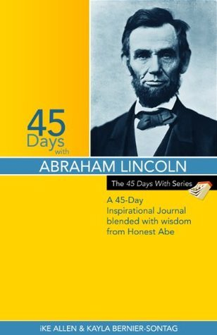 45 Days With Lincoln: A 45-Day Inspirational Journal blended with wisdom from Honest Abe (The 45 Days With Series Book 1) Ike Allen