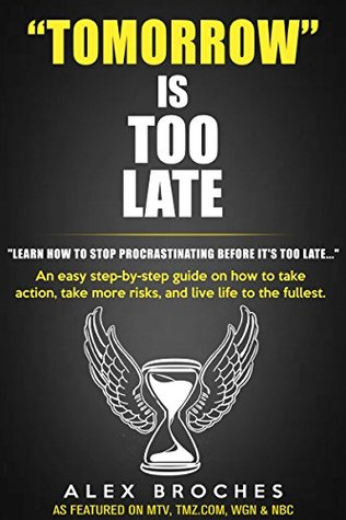 Tomorrow Is Too Late: An easy step-by-step guide on how to take action, take more risks, and live life to the fullest.  by  Alex Broches