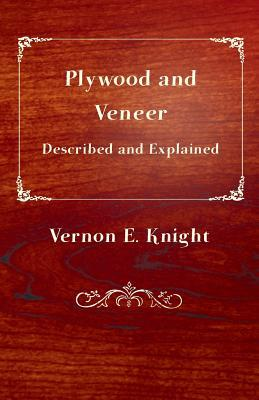 Plywood and Veneer Described and Explained E. Vernon Knight