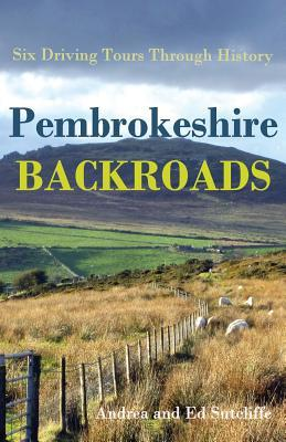Pembrokeshire Backroads: Six Driving Tours Through History  by  Andrea Sutcliffe