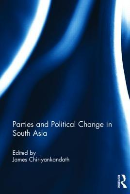 Parties and Political Change in South Asia  by  James Chiriyankandath