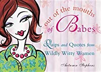 Out of the Mouths of Babes: Quips and Quotes from Wildly Witty Women