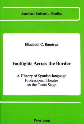 Footlights Across the Border: A History of Spanish-Language Professional Theatre on the Texas Stage  by  Elizabeth C. Ramirez