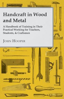 Handcraft in Wood and Metal, a Handbook of Training in Their Practical Working for Teachers, Students, & Craftsmen  by  John Hooper