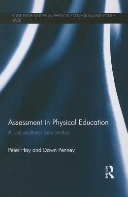 Assessment in Physical Education: A Sociocultural Perspective  by  Peter Hay