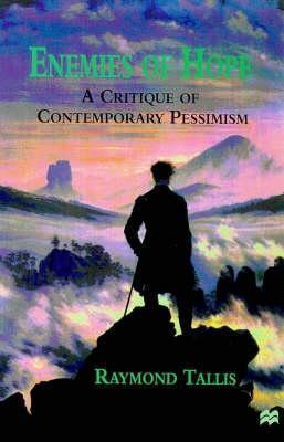 Enemies Of Hope: A Critique Of Contemporary Pessimism: Irrationalism, Anti Humanism And The Counter Enlightenment  by  Raymond Tallis