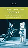 The Weiser Field Guide to Witches: From Hexes to Hermoine Granger, from Salem to the Land of Oz