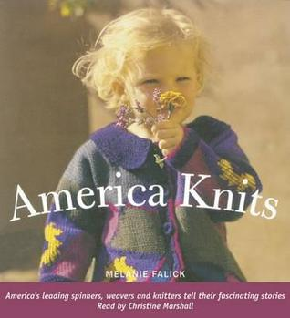 America Knits: Americas Leading Spinners, Weavers and Knitters Tell Their Fascinating Stories Melanie Falick