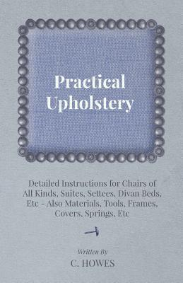 Practical Upholstery - Detailed Instructions for Chairs of All Kinds, Suites, Settees, Divan Beds, Etc - Also Materials, Tools, Frames, Covers, Spring C. Howes