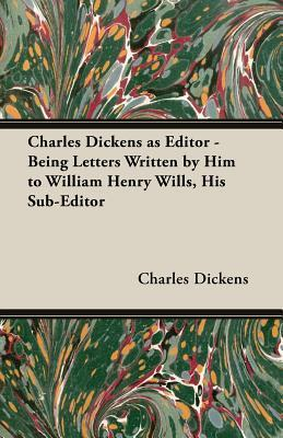 Charles Dickens as Editor - Being Letters Written Him to William Henry Wills, His Sub-Editor by Charles Dickens
