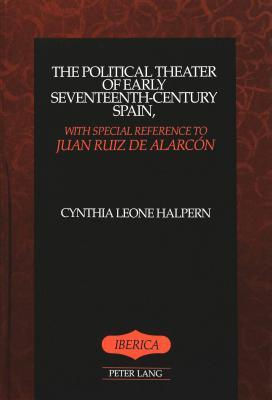 The Political Theater of Early Seventeenth-Century Spain, with Special Reference to Juan Ruiz de Alarcon  by  Cynthia Leone Halpern