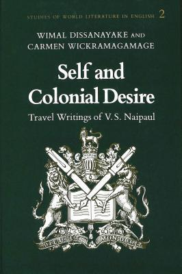 Self And Colonial Desire: Travel Writings Of V.S. Naipaul Wimal Dissanayake