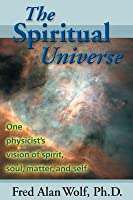 The Spiritual Universe: One Physicist's Vision of Spirit, Soul, Matter, and Self