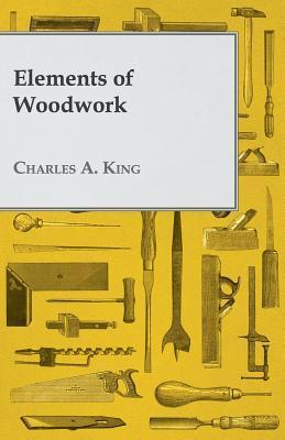 Elements of Woodwork  by  Charles A. King