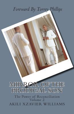 Mirror of the Prodigal Son: The Power of Reconciliation Volume 2: The Power of Reconciliation  by  Akili Xzavier Williams
