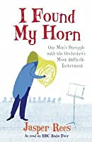I Found My Horn: One Man's Struggle With The Orchestra's Most Difficult Instrument