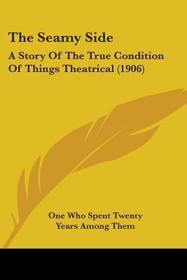 The Seamy Side: A Story Of The True Conditions Of Things Theatrical,  by  One Who Has Spent Twenty Years Among Them by Unknown
