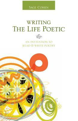 Writing the Life Poetic: An Invitation to Read & Write Poetry Sage Cohen