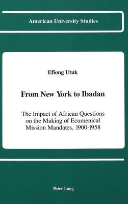 From New York to Ibadan: The Impact of African Questions on the Making of Ecumenical Mission Mandates, 1900-1958 Efiong Utuk