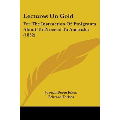 Lectures on Gold: For the Instruction of Emigrants about to Proceed to Australia (1852) - Joseph Beete Jukes, Edward Forbes, Lyon Playfair