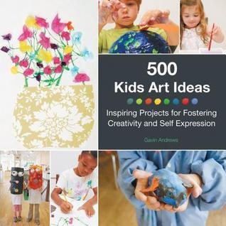 500 Kids Art Ideas: Inspiring Projects for Fostering Creativity and Self-Expression Gavin Andrews