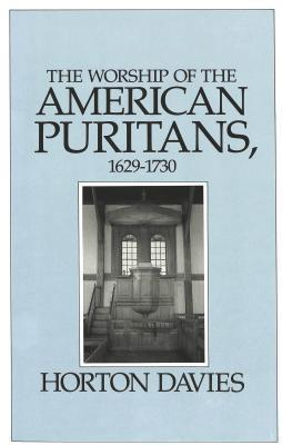 The Worship Of The American Puritans, 1629 1730  by  Horton Davies