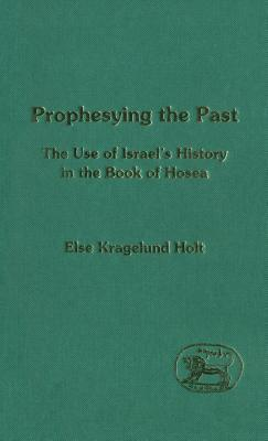 Prophesying the Past: The Use of Israels History in the Book of Hosea  by  Else Kragelund Holt