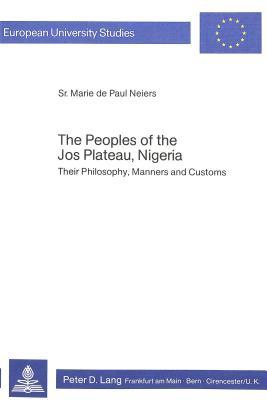 The Peoples of the Jos Plateau, Nigeria: Their Philosophy, Manners and Customs  by  Marie De Paul Neiers