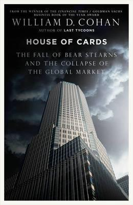 House of Cards: The Fall of Bear Stearns and the Collapse of the Global Market  by  William D. Cohan