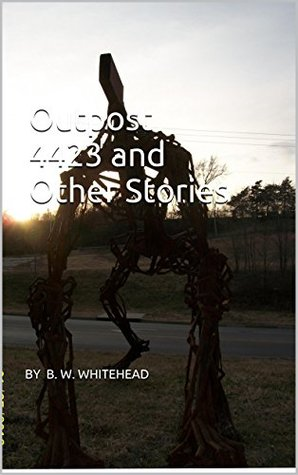 Outpost 4423 and Other Stories By B. W. Whitehead