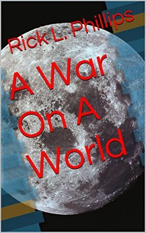 A War On A World Rick L. Phillips