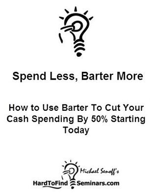 Spend Less, Barter More: How to Use Barter To Cut Your Cash Spending By 50% Starting Today  by  Michael Senoff