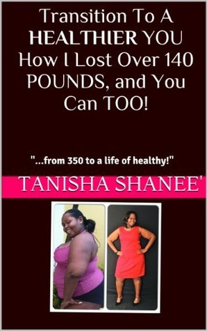 Transition To A HEALTHIER YOU How I Lost Over 140 POUNDS, and You Can TOO!  by  Tanisha Shanee