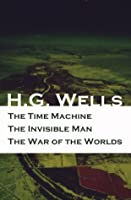 The Time Machine + The Invisible Man + The War of the Worlds (3 Unabridged Science Fiction Classics)