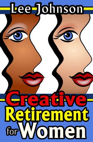 Creative Retirement for Women: A Solution Based Guide for Couples and Singles  by  Lee  Johnson