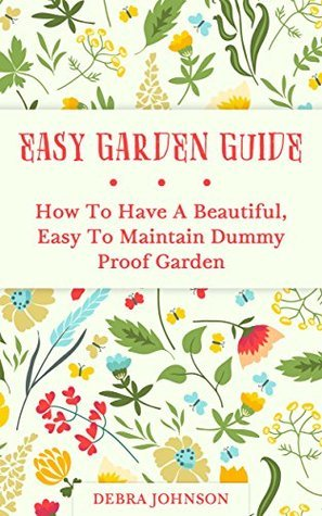 Easy Garden Guide: How To Have a Beautiful, Easy To Maintain Dummy Proof Garden  by  Talent Writers