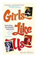 Girls Like Us: Carole King, Joni Mitchell, and Carly Simon - And the Journey of a Generation