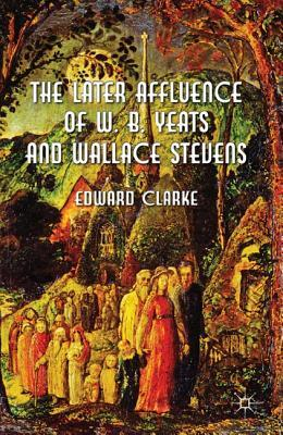 The Later Affluence of W. B. Yeats and Wallace Stevens  by  Edward   Clarke