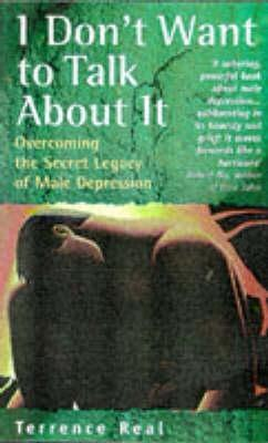 I Dont Want To Talk About It: Overcoming The Secret Legacy Of Male Depression  by  Terrence Real