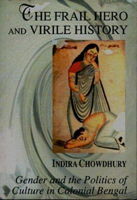 The Frail Hero and Virile History: Gender and the Politics of Culture in Colonial Bengal  by  Indira Chowdhury