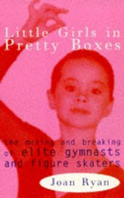 Little Girls In Pretty Boxes: The Making And Breaking Of Elite Gymnasts And Figure Skaters  by  Joan Ryan