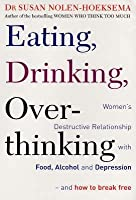 Eating, Drinking, Over Thinking: Women's Destructive Relationship With Food, Alcohol And Depression And How To Break Free